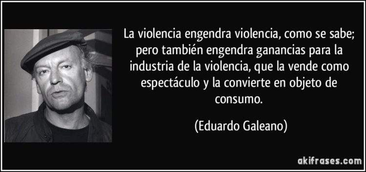 frase-la-violencia-engendra-violencia-como-se-sabe-pero-tambien-engendra-ganancias-para-la-industria-eduardo-galeano